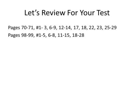 Let's Review For Your Test Pages 70-71, #1- 3, 6-9, 12-14, 17, 18, 22, 23, 25-29 Pages 98-99, #1-5, 6-8, 11-15, 18-28.