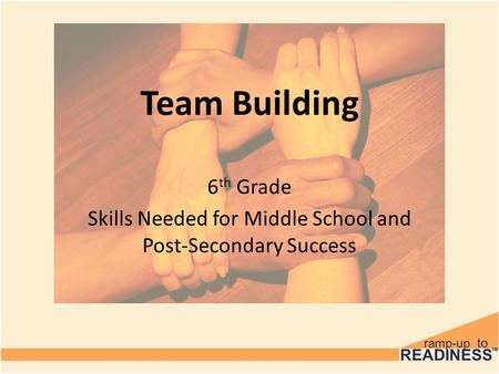 Team Building 6 th Grade Skills Needed for Middle School and Post-Secondary Success.