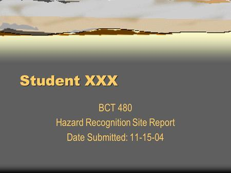 Student XXX BCT 480 Hazard Recognition Site Report Date Submitted: 11-15-04.