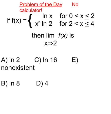 Problem of the Day No calculator! If f(x) = ln x for 0 < x < 2 x 2 ln 2 for 2 < x < 4 { then lim f(x) is x ⇒ 2 A) ln 2 C) ln 16 E) nonexistent B) ln 8.