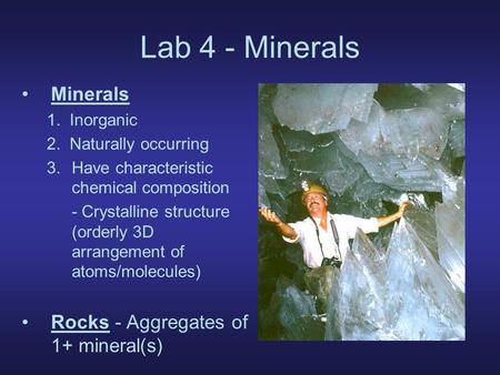 Lab 4 - Minerals Minerals 1. Inorganic 2. Naturally occurring 3.Have characteristic chemical composition - Crystalline structure (orderly 3D arrangement.