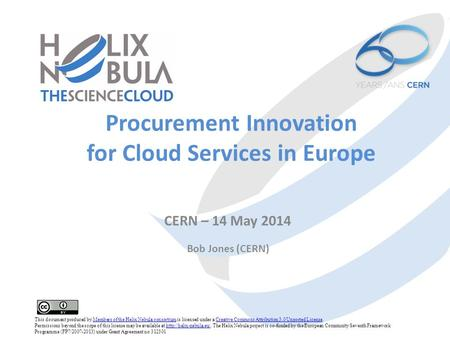 Procurement Innovation for Cloud Services in Europe CERN – 14 May 2014 Bob Jones (CERN) This document produced by Members of the Helix Nebula consortium.