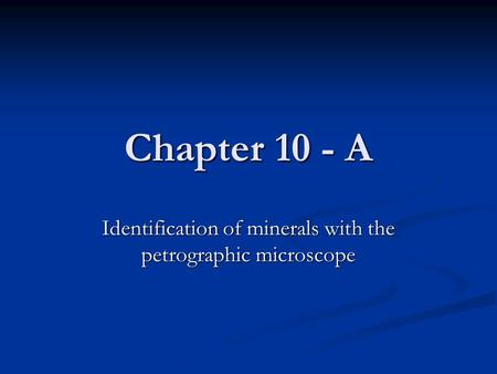 Chapter 10 - A Identification of minerals with the petrographic microscope.