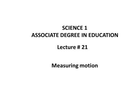 Lecture # 21 SCIENCE 1 ASSOCIATE DEGREE IN EDUCATION Measuring motion.