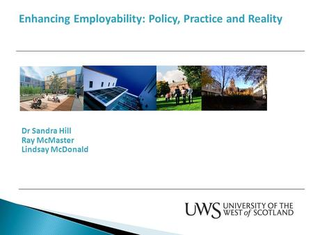 Dr Sandra Hill Ray McMaster Lindsay McDonald Enhancing Employability: Policy, Practice and Reality.