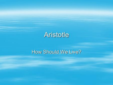 Aristotle How Should We Live?. Summary of What Will Come  The selection (Nicomachean Ethics, Bks. I and II) begins with Aristotle describing ethics as.