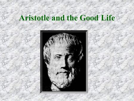 Aristotle and the Good Life. For Aristotle, morality is the study of the good life. The good life includes good choices,good choices, good actions,good.