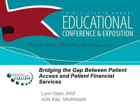 Bridging the Gap Between Patient Access and Patient Financial Services Lynn Otani, IHHI Julie Kay, MedAssets.
