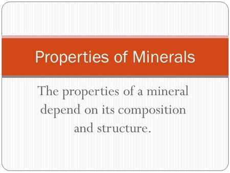 The properties of a mineral depend on its composition and structure. Properties of Minerals.