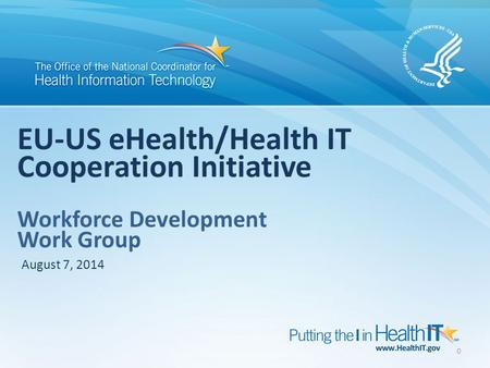 0 EU-US eHealth/Health IT Cooperation Initiative Workforce Development Work Group August 7, 2014.