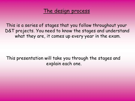 The design process This is a series of stages that you follow throughout your D&T projects. You need to know the stages and understand what they are, it.