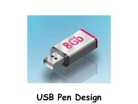 USB Pen Design. Design Brief You are being asked to design a USB Pen Drive Specification Your USB Pen must be fully functional. You must design & make.