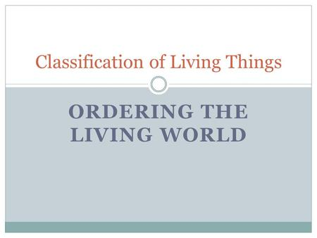 ORDERING THE LIVING WORLD Classification of Living Things.