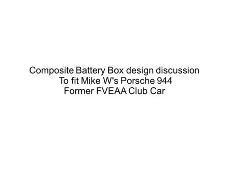 Composite Battery Box design discussion To fit Mike W's Porsche 944 Former FVEAA Club Car.