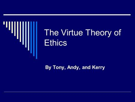 The Virtue Theory of Ethics By Tony, Andy, and Kerry.