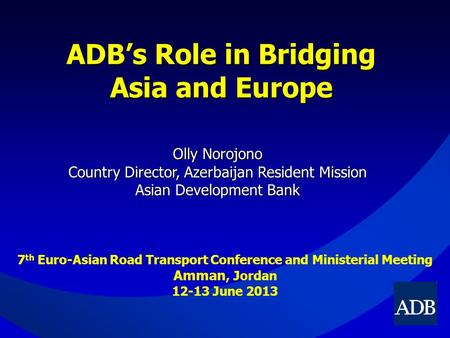 ADB's Role in Bridging Asia and Europe Olly Norojono Country Director, Azerbaijan Resident Mission Asian Development Bank 7 th Euro-Asian Road Transport.