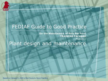 FEDIAF Guide to Good Practice for the Manufacture of Safe Pet Food TRAINING PACKAGE Module V Plant design and maintenance Based on Version 9, 2009 of the.