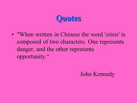 "Quotes When written in Chinese the word 'crisis' is composed of two characters. One represents danger, and the other represents opportunity."" John Kennedy."
