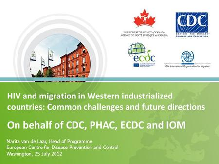 HIV and migration in Western industrialized countries: Common challenges and future directions On behalf of CDC, PHAC, ECDC and IOM Marita van de Laar,