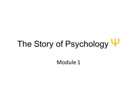 The Story of Psychology Ψ Module 1. Psychology's Roots.