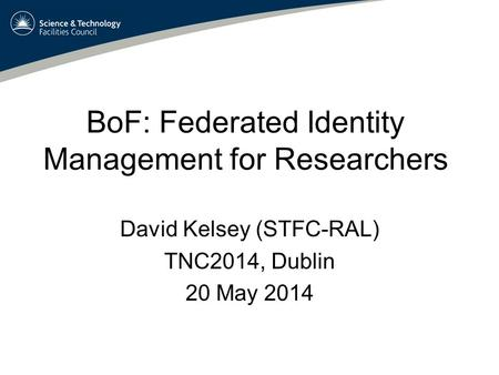 BoF: Federated Identity Management for Researchers David Kelsey (STFC-RAL) TNC2014, Dublin 20 May 2014.