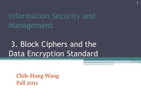 Information Security and Management 3. Block Ciphers and the Data Encryption Standard Chih-Hung Wang Fall 2011 1.
