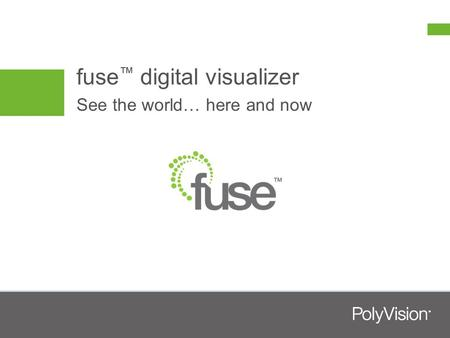 Fuse ™ digital visualizer See the world… here and now.