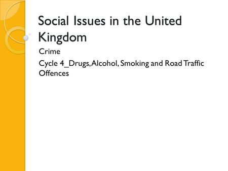 Social Issues in the United Kingdom Crime Cycle 4_Drugs, Alcohol, Smoking and Road Traffic Offences.
