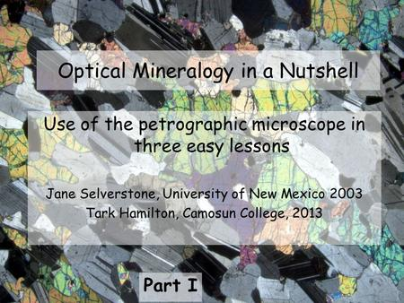 Optical Mineralogy in a Nutshell Use of the petrographic microscope in three easy lessons Jane Selverstone, University of New Mexico 2003 Tark Hamilton,
