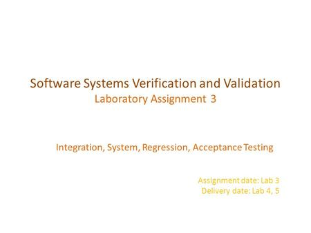 Software Systems Verification and Validation Laboratory Assignment 3 Integration, System, Regression, Acceptance Testing Assignment date: Lab 3 Delivery.
