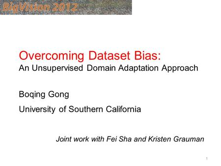 Overcoming Dataset Bias: An Unsupervised Domain Adaptation Approach Boqing Gong University of Southern California Joint work with Fei Sha and Kristen Grauman.