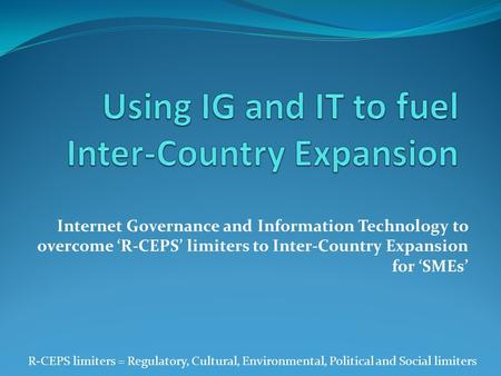 Internet Governance and Information Technology to overcome 'R-CEPS' limiters to Inter-Country Expansion for 'SMEs' R-CEPS limiters = Regulatory, Cultural,