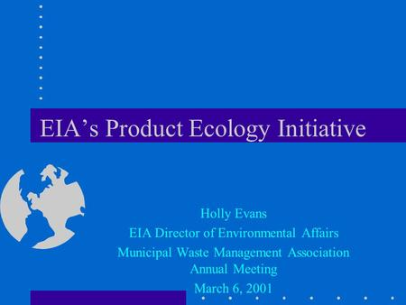 EIA's Product <strong>Ecology</strong> Initiative Holly Evans EIA Director of Environmental Affairs Municipal Waste Management Association Annual Meeting March 6, 2001.