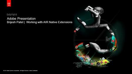 © 2011 Adobe Systems Incorporated. All Rights Reserved. Adobe Confidential. Adobe Presentation Brijesh Patel | Working with AIR Native Extensions.
