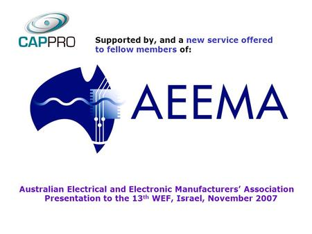Australian Electrical and Electronic Manufacturers' Association Presentation to the 13 th WEF, Israel, November 2007 Supported by, and a new service offered.