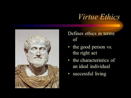 Virtue Ethics Defines ethics in terms of the good person vs. the right act the characteristics of an ideal individual successful living.