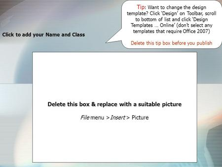 Click to add your Name and Class Delete this box & replace with a suitable picture File menu >Insert > Picture Tip : Want to change the design template?