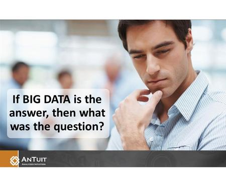 If BIG DATA is the answer, then what was the question?
