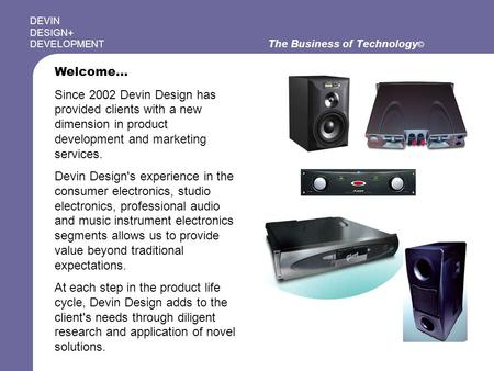 The Business of Technology © DEVIN DESIGN+ DEVELOPMENT Welcome… Since 2002 Devin Design has provided clients with a new dimension in product development.