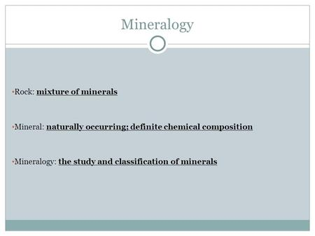 Mineralogy Rock: mixture of minerals Mineral: naturally occurring; definite chemical composition Mineralogy: the study and classification of minerals.