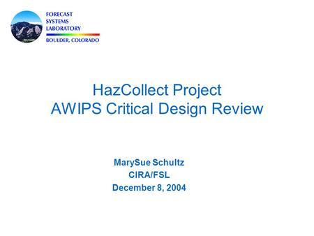 HazCollect Project AWIPS Critical Design Review MarySue Schultz CIRA/FSL December 8, 2004.
