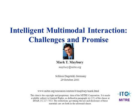 Intelligent Multimodal Interaction: Challenges and Promise Mark T. Maybury Schloss Dagstuhl, Germany 29 October 2001 MITRE