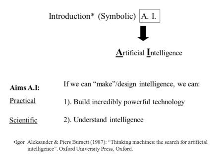 "Introduction* (Symbolic) A. I. A rtificial I ntelligence If we can ""make""/design intelligence, we can: 1). Build incredibly powerful technology 2). Understand."