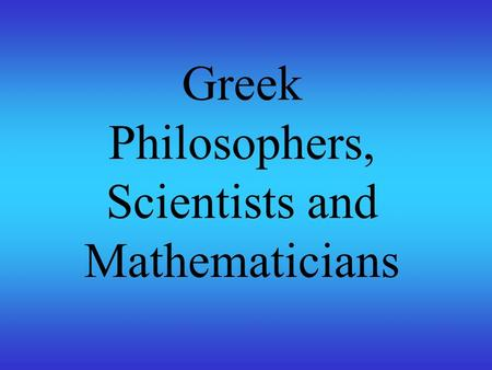 Greek Philosophers, Scientists and Mathematicians.