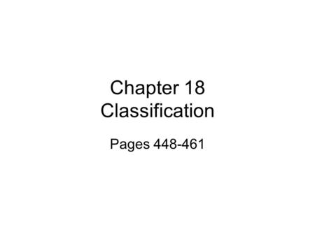 Chapter 18 <strong>Classification</strong> Pages 448-461. 18-1 Finding Order in Diversity Why Classify Organisms?? –Biologists use <strong>classification</strong> systems to name organisms.