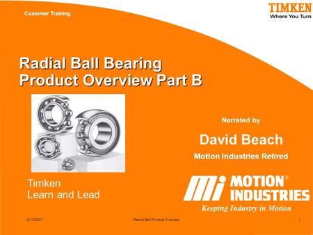 Timken Learn and Lead Customer Training 5/17/2007Radial Ball Product Overview1 Radial Ball Bearing Product Overview Part B Narrated by David Beach Motion.