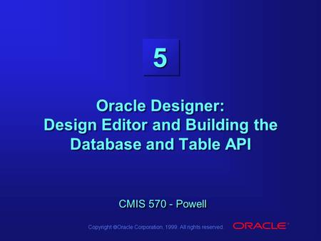 Copyright  Oracle Corporation, 1999. All rights reserved. 5 CMIS 570 - Powell Oracle Designer: Design Editor and Building the Database and Table API CMIS.