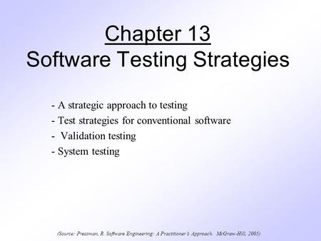 Chapter 13 Software Testing Strategies - A strategic approach to testing - Test strategies for conventional software - Validation testing - System testing.