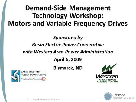 Www.johnsonconsulting.com 1 Demand-Side Management Technology Workshop: Motors and Variable Frequency Drives Sponsored by Basin Electric Power Cooperative.