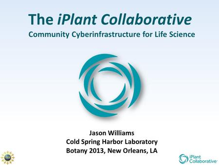 The iPlant Collaborative Community Cyberinfrastructure for Life Science Jason Williams Cold Spring Harbor Laboratory Botany 2013, New Orleans, LA.